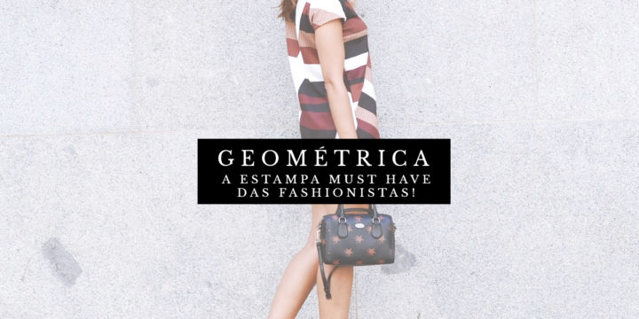 ESTAMPA GEOMÉTRICA: O MUST HAVE DAS FASHIONISTAS