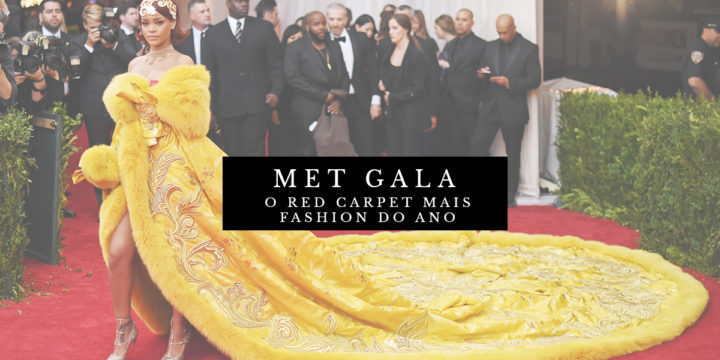 MET GALA: O RED CARPET MAIS FASHION DO ANO